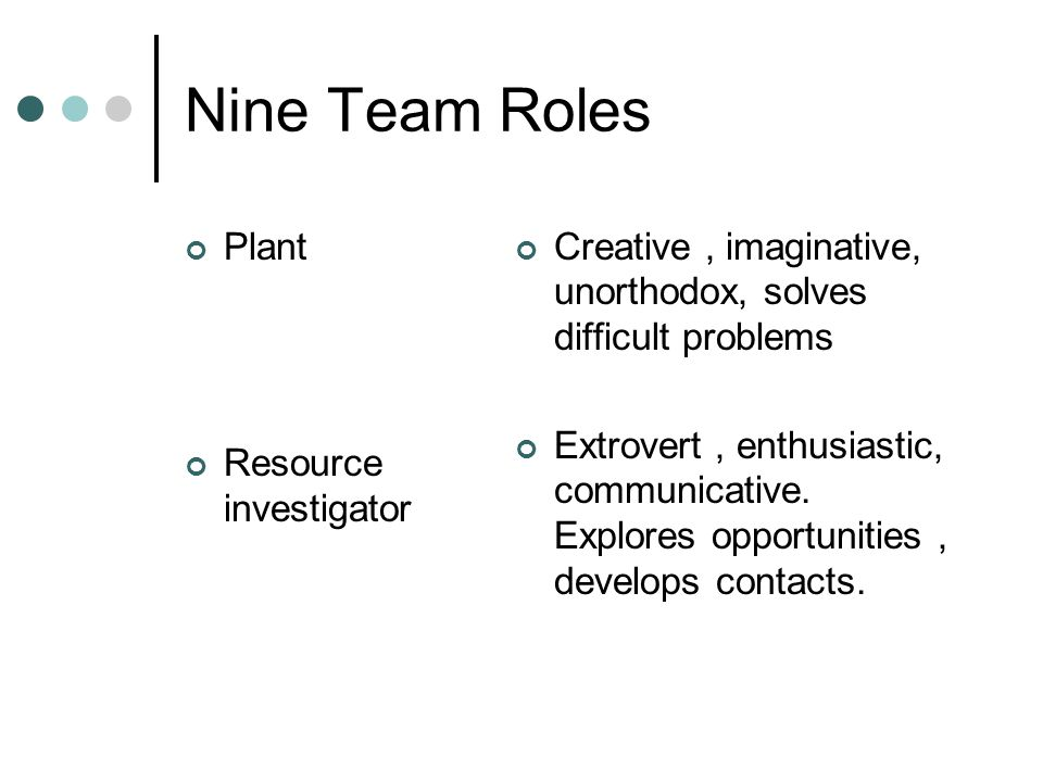 Nine Team Roles Plant Resource investigator Creative, imaginative, unorthodox, solves difficult problems Extrovert, enthusiastic, communicative. Explo