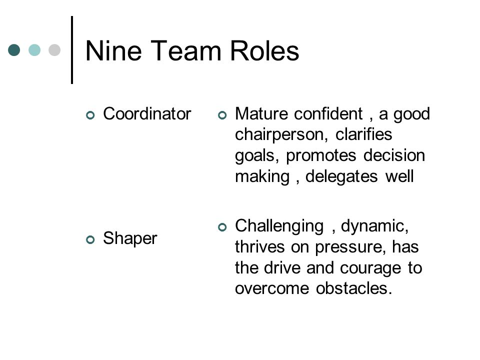 Nine Team Roles Coordinator Shaper Mature confident, a good chairperson, clarifies goals, promotes decision making, delegates well Challenging, dynamic, thrives on pressure, has the drive and courage to overcome obstacles.