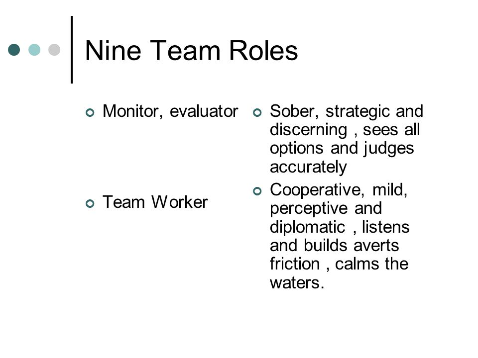 Nine Team Roles Monitor, evaluator Team Worker Sober, strategic and discerning, sees all options and judges accurately Cooperative, mild, perceptive and diplomatic, listens and builds averts friction, calms the waters.