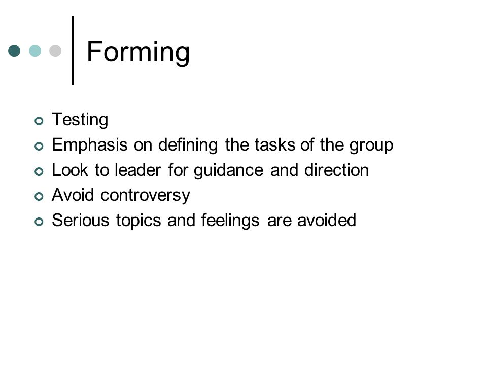 Forming Testing Emphasis on defining the tasks of the group Look to leader for guidance and direction Avoid controversy Serious topics and feelings are avoided