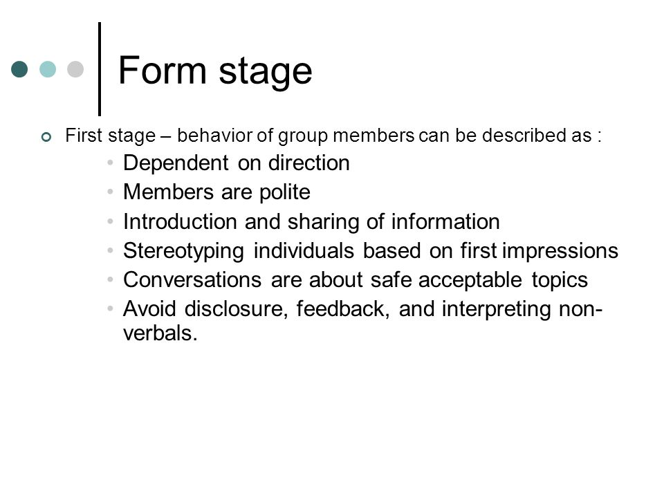 Form stage First stage – behavior of group members can be described as : Dependent on direction Members are polite Introduction and sharing of information Stereotyping individuals based on first impressions Conversations are about safe acceptable topics Avoid disclosure, feedback, and interpreting non- verbals.