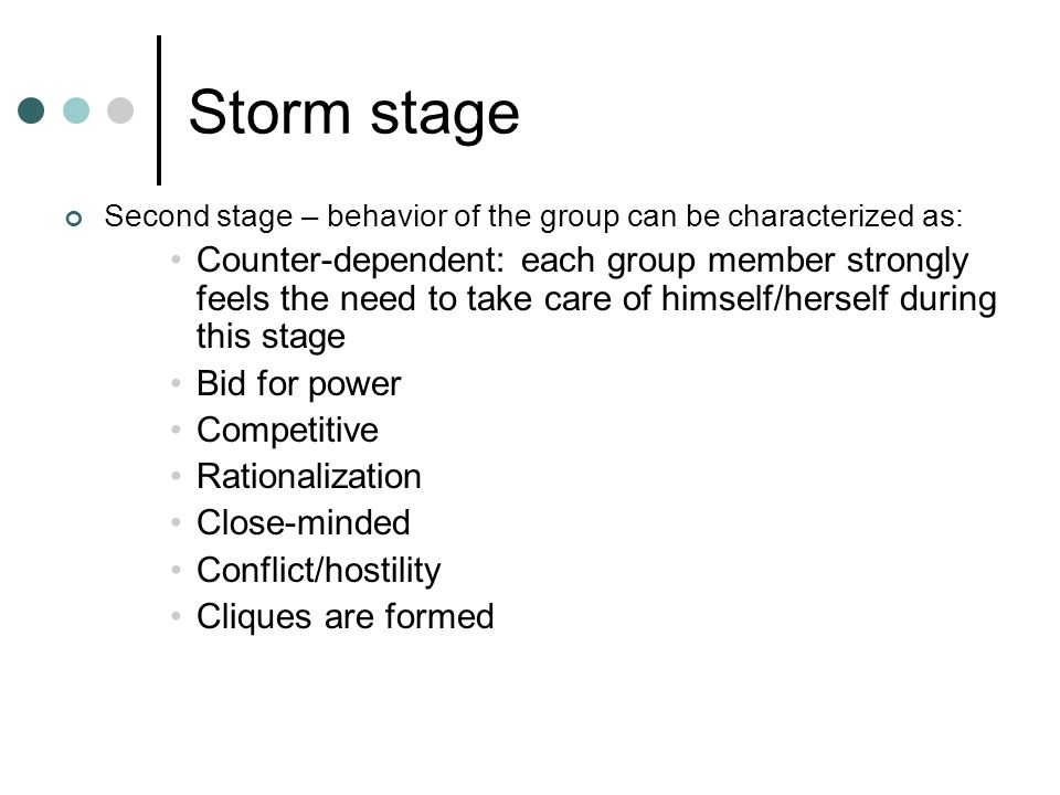 Storm stage Second stage – behavior of the group can be characterized as: Counter-dependent: each group member strongly feels the need to take care of himself/herself during this stage Bid for power Competitive Rationalization Close-minded Conflict/hostility Cliques are formed