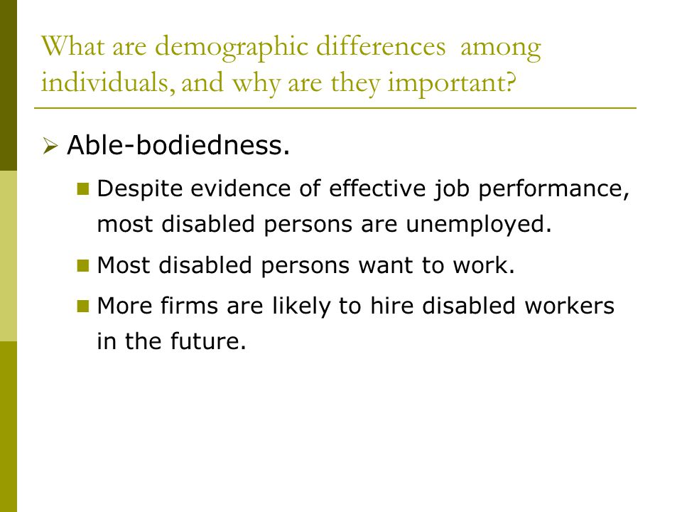 What are demographic differences among individuals, and why are they important?  Able-bodiedness. Despite evidence of effective job performance, most
