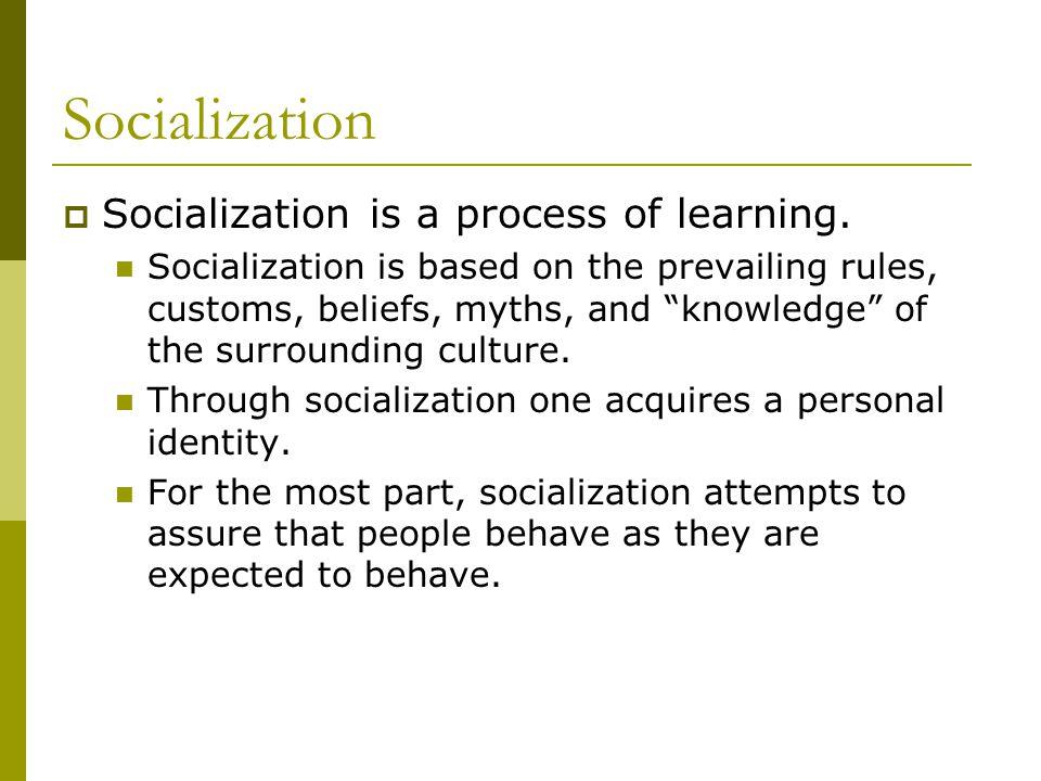 Socialization  Socialization is a process of learning.