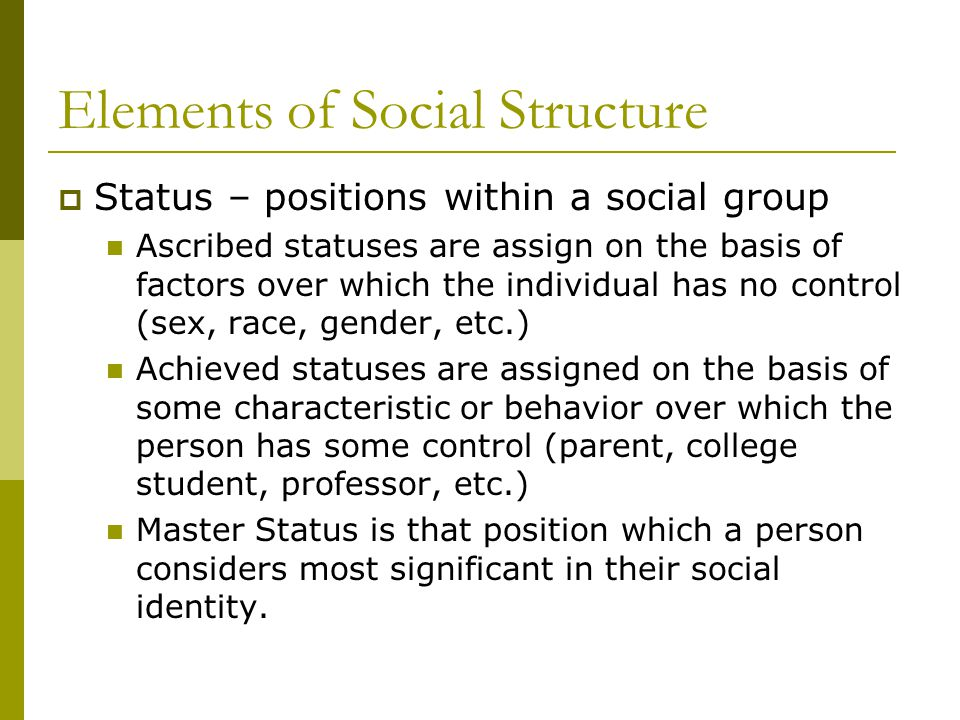 Elements of Social Structure  Status – positions within a social group Ascribed statuses are assign on the basis of factors over which the individual has no control (sex, race, gender, etc.) Achieved statuses are assigned on the basis of some characteristic or behavior over which the person has some control (parent, college student, professor, etc.) Master Status is that position which a person considers most significant in their social identity.