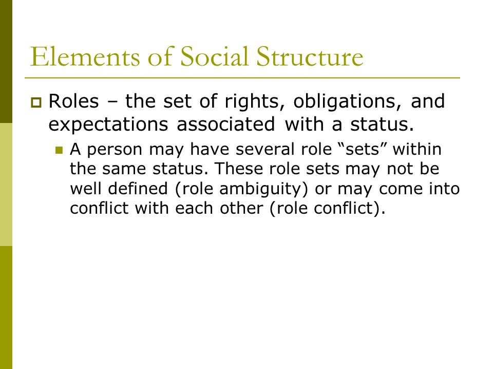"""Elements of Social Structure  Roles – the set of rights, obligations, and expectations associated with a status. A person may have several role """"sets"""
