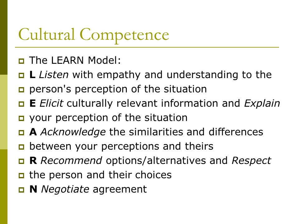 Cultural Competence  The LEARN Model:  L Listen with empathy and understanding to the  person s perception of the situation  E Elicit culturally relevant information and Explain  your perception of the situation  A Acknowledge the similarities and differences  between your perceptions and theirs  R Recommend options/alternatives and Respect  the person and their choices  N Negotiate agreement