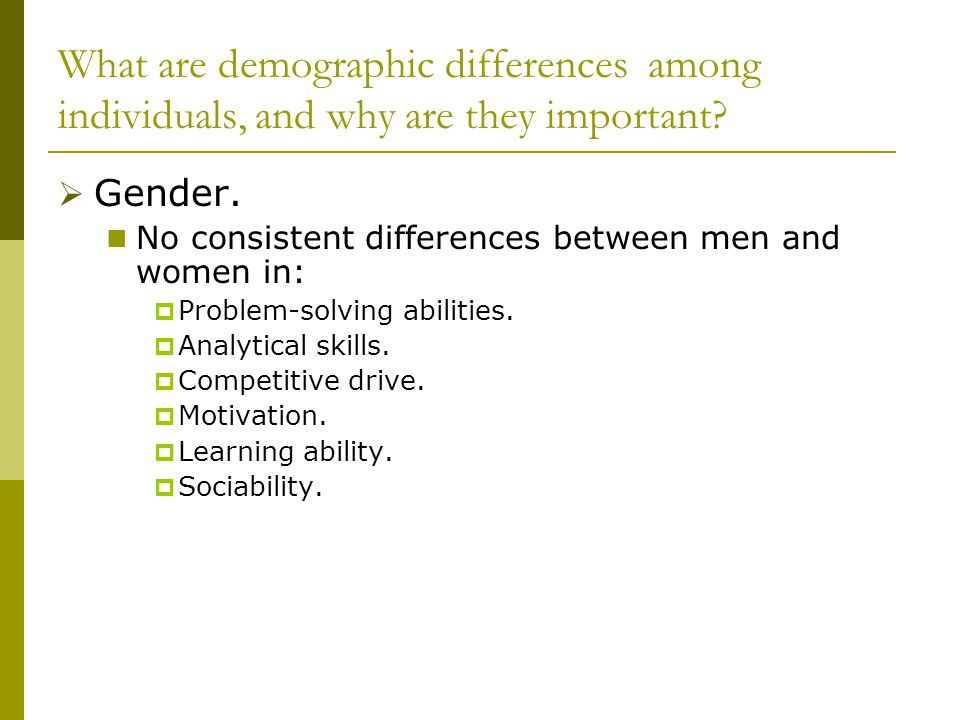 What are demographic differences among individuals, and why are they important?  Gender. No consistent differences between men and women in:  Proble