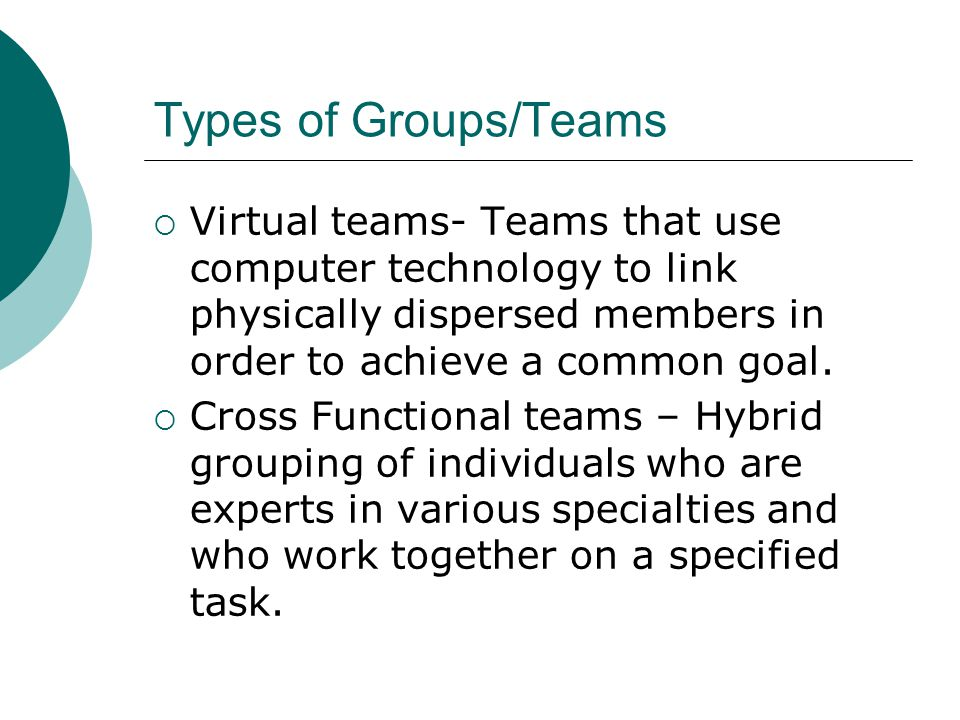 Types of Groups/Teams  Virtual teams- Teams that use computer technology to link physically dispersed members in order to achieve a common goal.  Cr