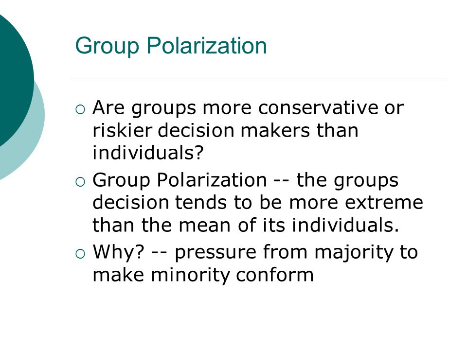 Group Polarization  Are groups more conservative or riskier decision makers than individuals?  Group Polarization -- the groups decision tends to be