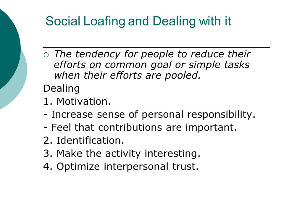 Social Loafing and Dealing with it  The tendency for people to reduce their efforts on common goal or simple tasks when their efforts are pooled. Dea