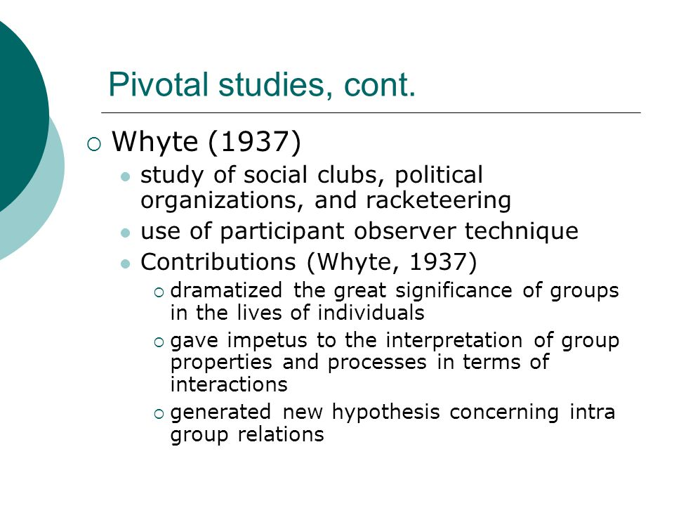 Pivotal studies, cont.  Whyte (1937) study of social clubs, political organizations, and racketeering use of participant observer technique Contribut