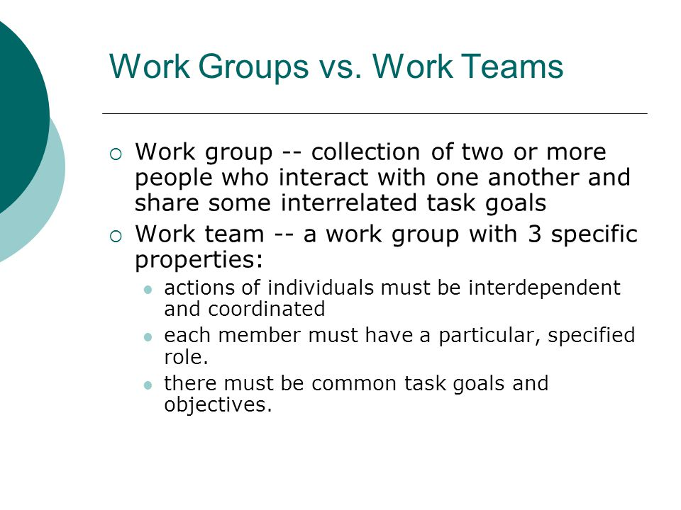 Work Groups vs. Work Teams  Work group -- collection of two or more people who interact with one another and share some interrelated task goals  Wor