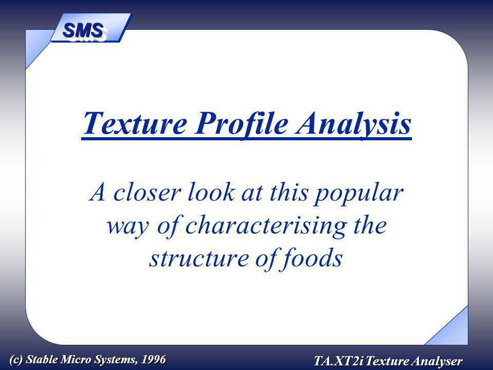 SMSSMS TA.XT2i Texture Analyser (c) Stable Micro Systems, 1996 Texture Profile Analysis A closer look at this popular way of characterising the structure of foods