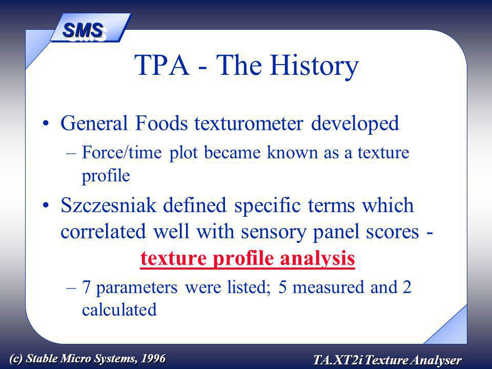 SMSSMS TA.XT2i Texture Analyser (c) Stable Micro Systems, 1996 General Foods texturometer developed –Force/time plot became known as a texture profile Szczesniak defined specific terms which correlated well with sensory panel scores - texture profile analysis –7 parameters were listed; 5 measured and 2 calculated TPA - The History