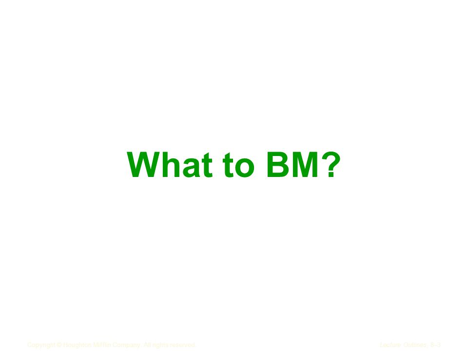 Copyright © Houghton Mifflin Company. All rights reserved.Lecture Outlines, 8–3 What to BM?