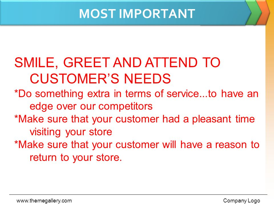 MOST IMPORTANT www.themegallery.comCompany Logo SMILE, GREET AND ATTEND TO CUSTOMER'S NEEDS *Do something extra in terms of service...to have an edge over our competitors *Make sure that your customer had a pleasant time visiting your store *Make sure that your customer will have a reason to return to your store.