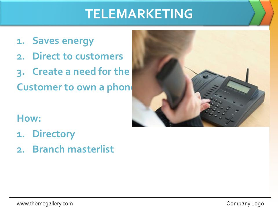 TELEMARKETING 1.Saves energy 2.Direct to customers 3.Create a need for the Customer to own a phone How: 1.Directory 2.Branch masterlist www.themegallery.comCompany Logo