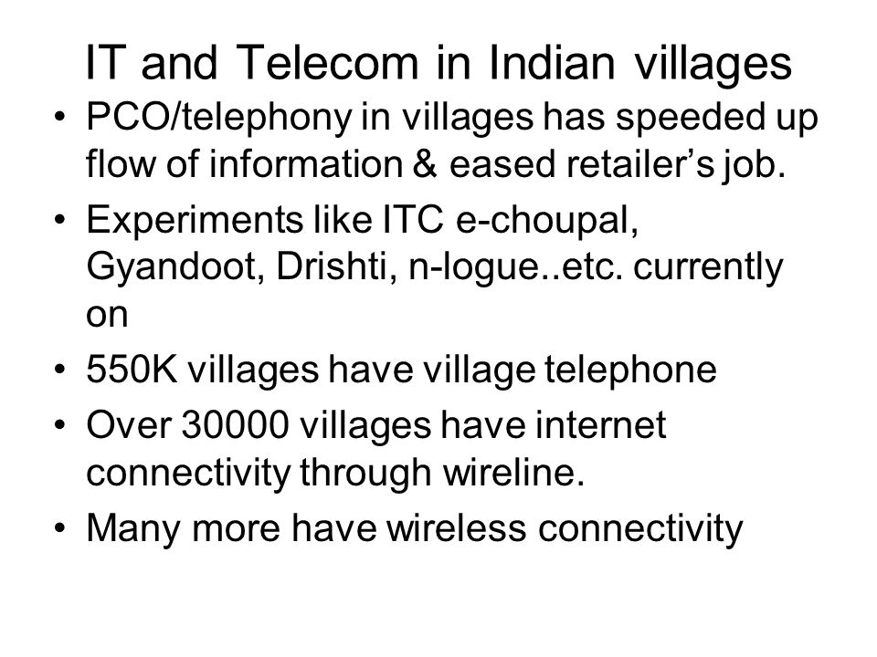 IT and Telecom in Indian villages PCO/telephony in villages has speeded up flow of information & eased retailer's job.