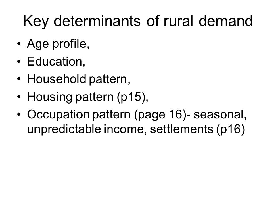 Key determinants of rural demand Age profile, Education, Household pattern, Housing pattern (p15), Occupation pattern (page 16)- seasonal, unpredictable income, settlements (p16)