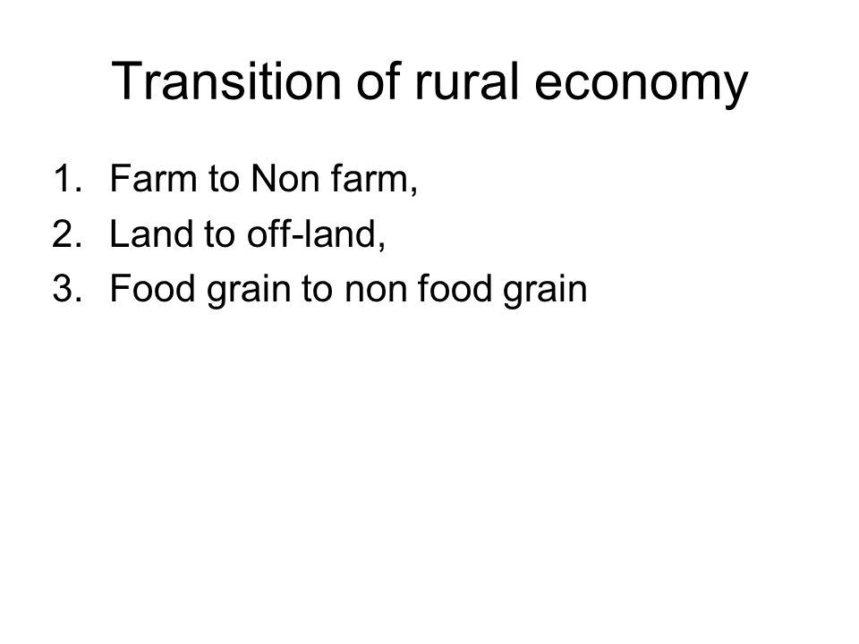 Transition of rural economy 1.Farm to Non farm, 2.Land to off-land, 3.Food grain to non food grain