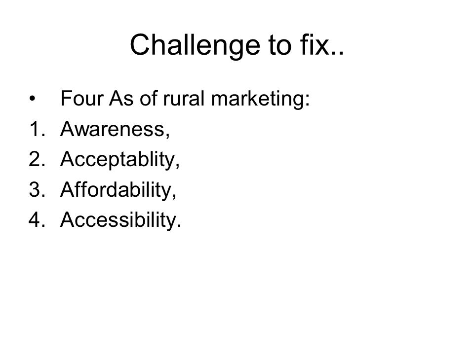 Challenge to fix.. Four As of rural marketing: 1.Awareness, 2.Acceptablity, 3.Affordability, 4.Accessibility.