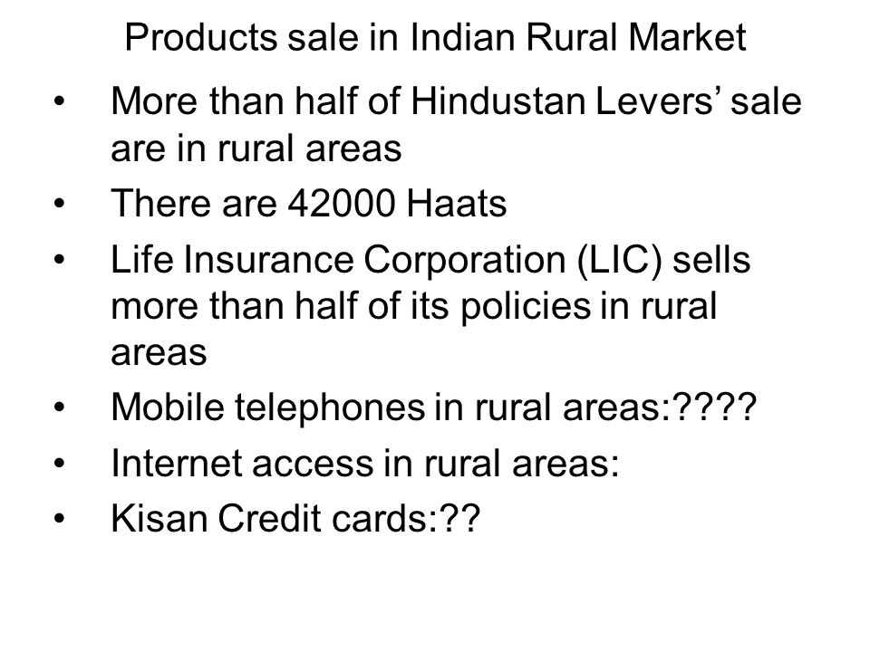 Products sale in Indian Rural Market More than half of Hindustan Levers' sale are in rural areas There are 42000 Haats Life Insurance Corporation (LIC) sells more than half of its policies in rural areas Mobile telephones in rural areas:???.