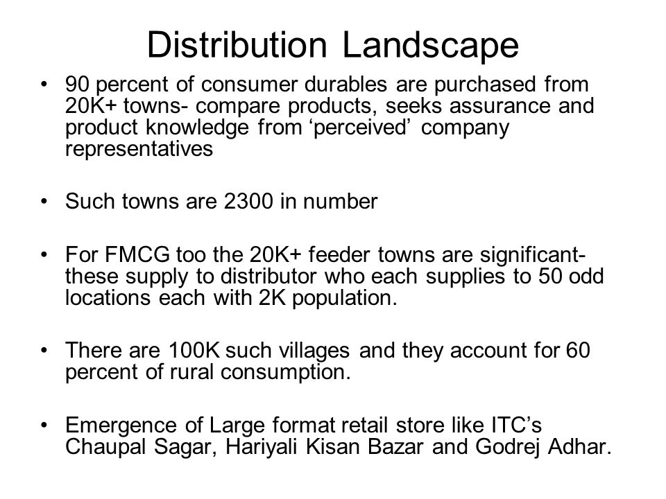 Distribution Landscape 90 percent of consumer durables are purchased from 20K+ towns- compare products, seeks assurance and product knowledge from 'perceived' company representatives Such towns are 2300 in number For FMCG too the 20K+ feeder towns are significant- these supply to distributor who each supplies to 50 odd locations each with 2K population.
