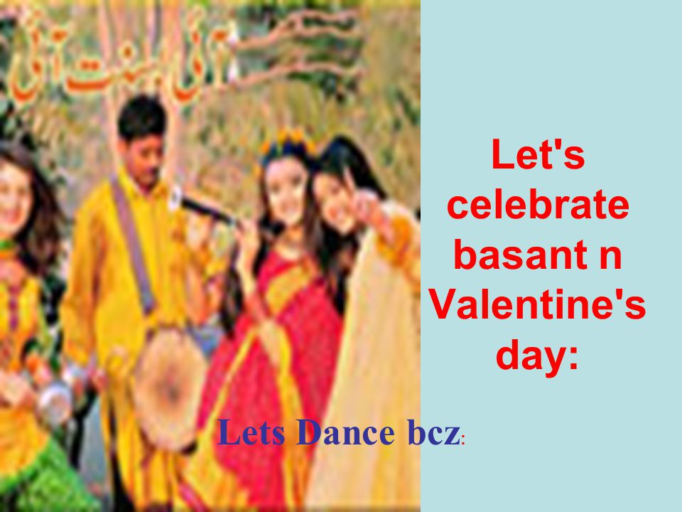 Let s celebrate basant n Valentine s day: Lets Dance bcz :