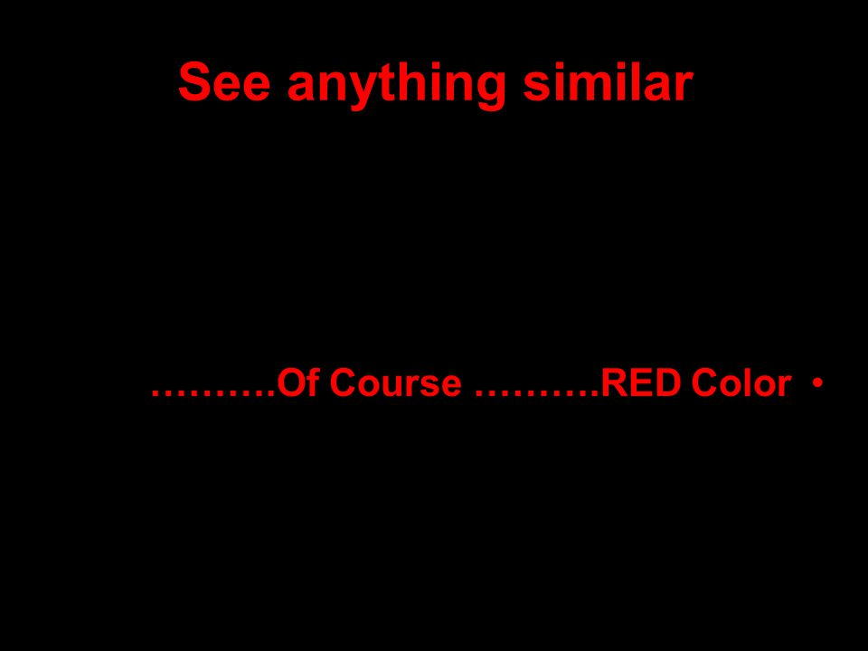 See anything similar ……….Of Course ……….RED Color