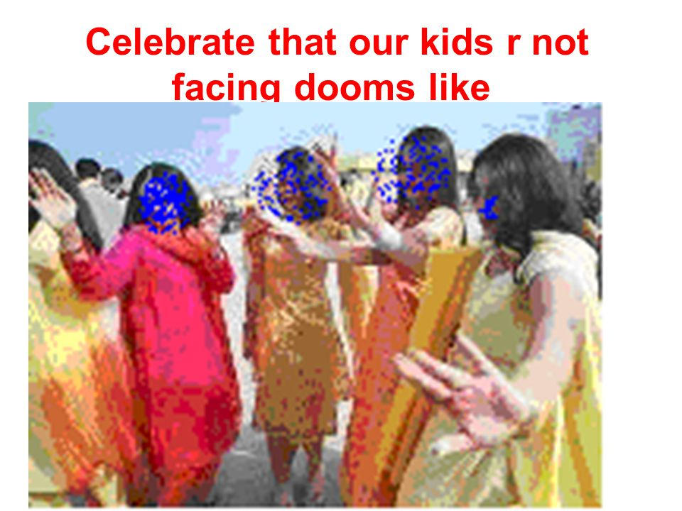 Celebrate that our kids r not facing dooms like