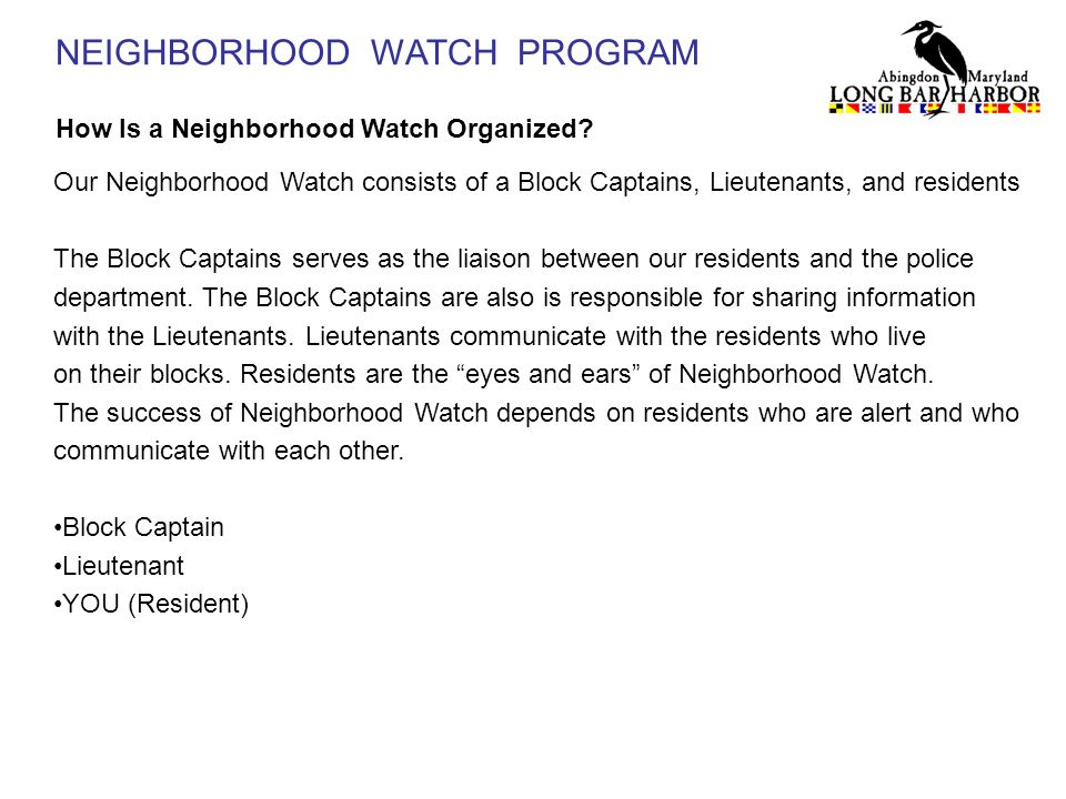 NEIGHBORHOOD WATCH PROGRAM How Is a Neighborhood Watch Organized? Our Neighborhood Watch consists of a Block Captains, Lieutenants, and residents The