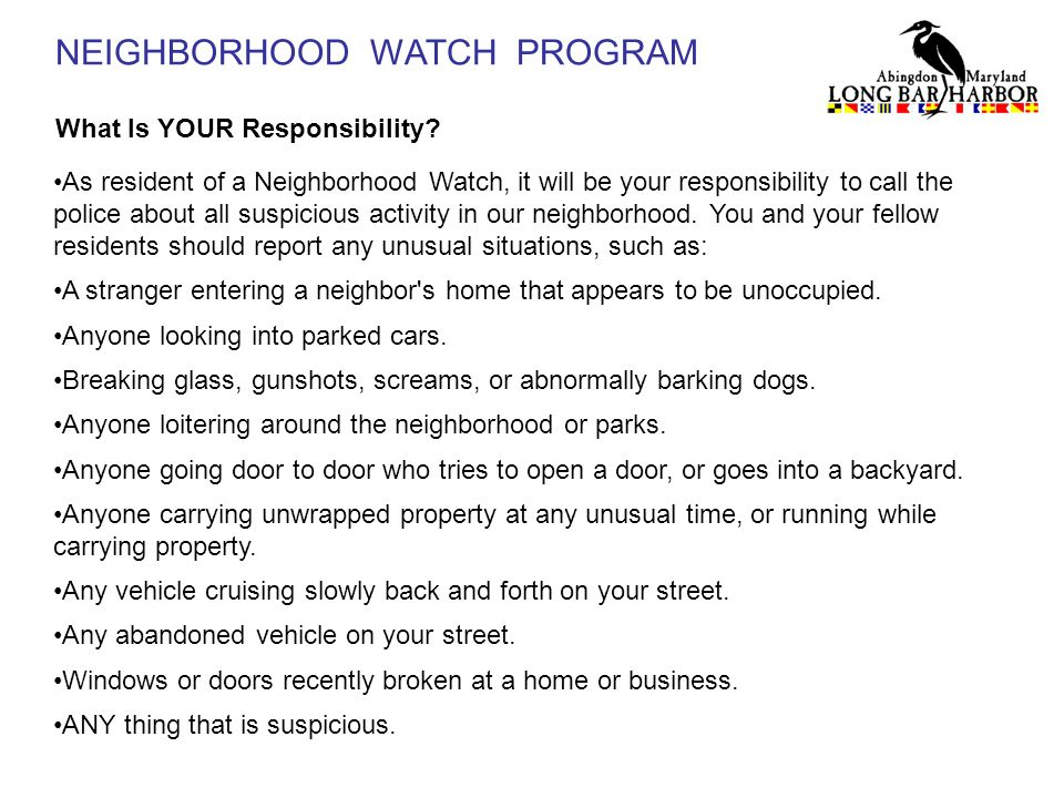 NEIGHBORHOOD WATCH PROGRAM What Is YOUR Responsibility? As resident of a Neighborhood Watch, it will be your responsibility to call the police about a