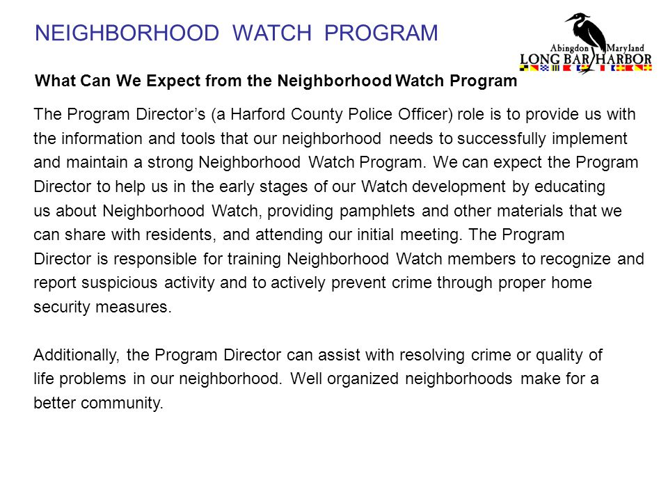 NEIGHBORHOOD WATCH PROGRAM What Can We Expect from the Neighborhood Watch Program The Program Director's (a Harford County Police Officer) role is to provide us with the information and tools that our neighborhood needs to successfully implement and maintain a strong Neighborhood Watch Program.