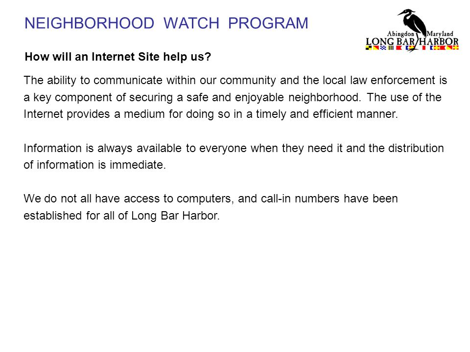 NEIGHBORHOOD WATCH PROGRAM How will an Internet Site help us? The ability to communicate within our community and the local law enforcement is a key c