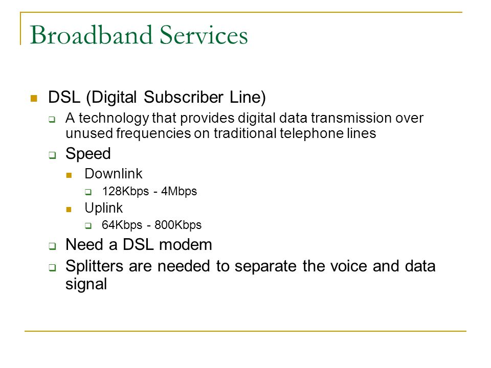 Broadband Services DSL (Digital Subscriber Line)  A technology that provides digital data transmission over unused frequencies on traditional telephone lines  Speed Downlink  128Kbps - 4Mbps Uplink  64Kbps - 800Kbps  Need a DSL modem  Splitters are needed to separate the voice and data signal