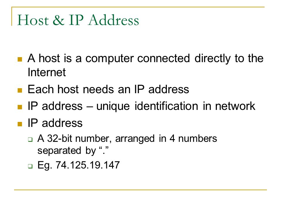 Host & IP Address A host is a computer connected directly to the Internet Each host needs an IP address IP address – unique identification in network IP address  A 32-bit number, arranged in 4 numbers separated by .  Eg.