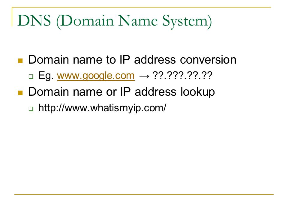 DNS (Domain Name System) Domain name to IP address conversion  Eg.
