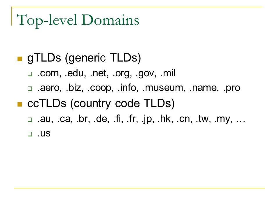Top-level Domains gTLDs (generic TLDs) .com,.edu,.net,.org,.gov,.mil .aero,.biz,.coop,.info,.museum,.name,.pro ccTLDs (country code TLDs) .au,.ca,.br,.de,.fi,.fr,.jp,.hk,.cn,.tw,.my, … .us