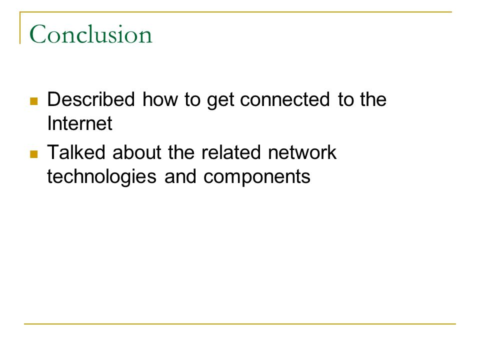Conclusion Described how to get connected to the Internet Talked about the related network technologies and components