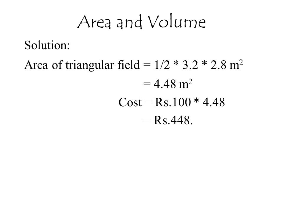 Solution: Area of triangular field = 1/2 * 3.2 * 2.8 m 2 = 4.48 m 2 Cost = Rs.100 * 4.48 = Rs.448. Area and Volume