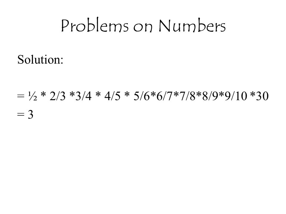 Problems on Numbers Solution: = ½ * 2/3 *3/4 * 4/5 * 5/6*6/7*7/8*8/9*9/10 *30 = 3
