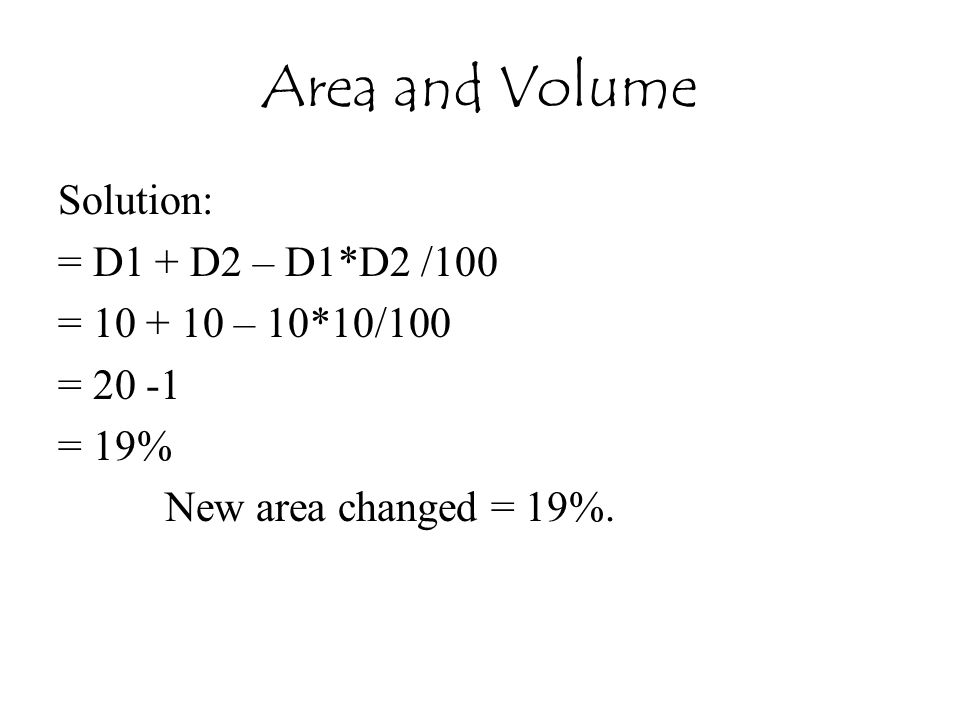 Area and Volume Solution: = D1 + D2 – D1*D2 /100 = 10 + 10 – 10*10/100 = 20 -1 = 19% New area changed = 19%.