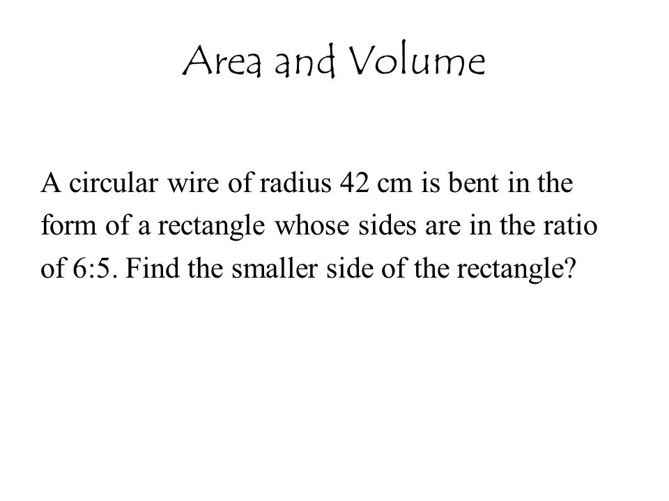 Area and Volume A circular wire of radius 42 cm is bent in the form of a rectangle whose sides are in the ratio of 6:5. Find the smaller side of the r