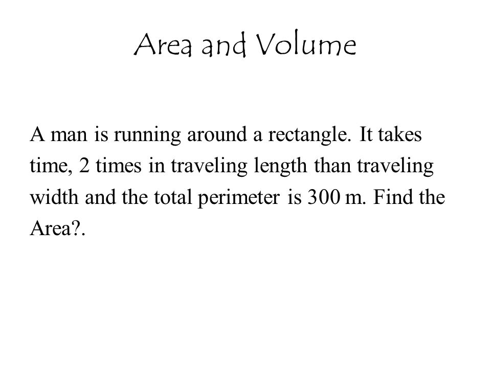 Area and Volume A man is running around a rectangle. It takes time, 2 times in traveling length than traveling width and the total perimeter is 300 m.