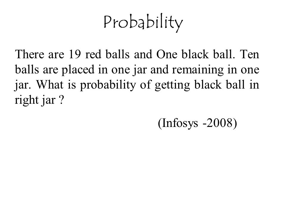 There are 19 red balls and One black ball. Ten balls are placed in one jar and remaining in one jar. What is probability of getting black ball in righ