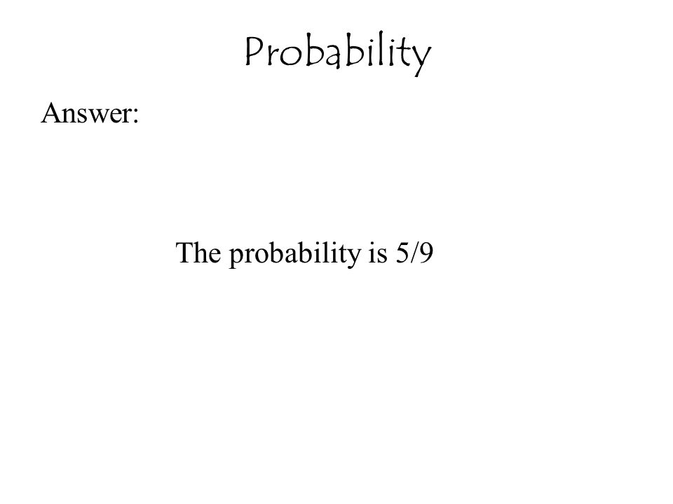 Answer: The probability is 5/9 Probability