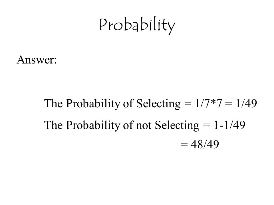 Probability Answer: The Probability of Selecting = 1/7*7 = 1/49 The Probability of not Selecting = 1-1/49 = 48/49