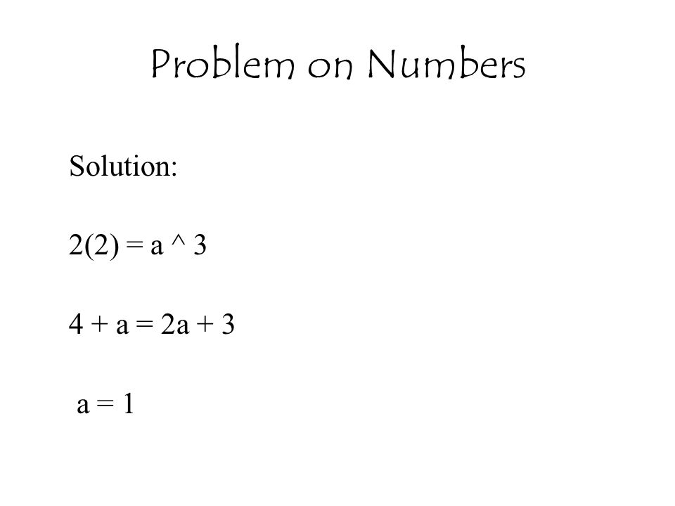 Problem on Numbers Solution: 2(2) = a ^ 3 4 + a = 2a + 3 a = 1