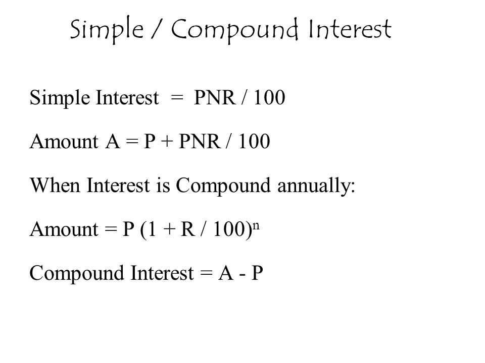 Simple Interest = PNR / 100 Amount A = P + PNR / 100 When Interest is Compound annually: Amount = P (1 + R / 100) n Compound Interest = A - P Simple /